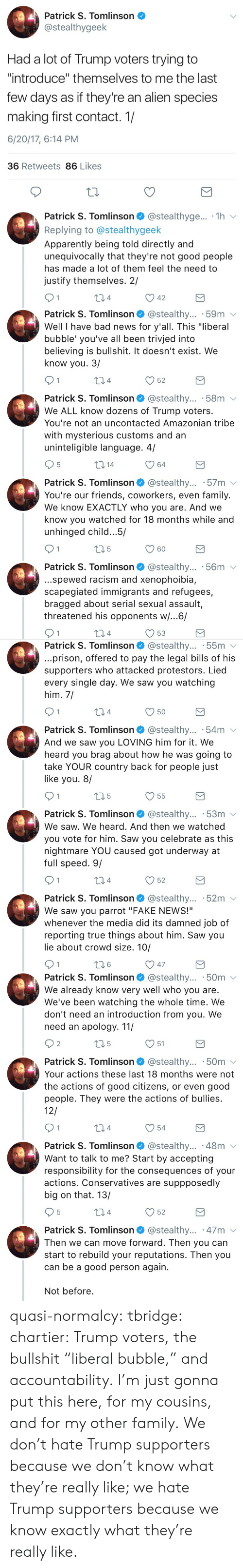 """Hate Trump: Patrick S. Tomlinson  @stealthygeek  Had a lot of Trump voters trying to  """"introduce"""" themselves to me the last  few days as if they're an alien species  making first contact. 1/  6/20/17, 6:14 PM  36 Retweets 86 Likes  Patrick S. Tomlinson @stealthyge... 1h v  Replying to @stealthygeek  Apparently being told directly and  unequivocally that they're not good people  has made a lot of them feel the need to  justify themselves. 2/  04  42   Patrick S. Tomlinson @stealthy... .59m v  Well I have bad news for y'all. This """"liberal  bubble' you've all been trivjed into  believing is bullshit. It doesn't exist. We  know you. 3/  4  52  Patrick S. Tomlinson @stealthy... 58m  We ALL know dozens of Trump voters.  You're not an uncontacted Amazonian tribe  with mysterious customs and an  uninteligible language. 4/  5  64  Patrick S. Tomlinson @stealthy... 57m v  You're our friends, coworkers, even family.  We know EXACTLY who you are. And we  know you watched for 18 months while and  unhinged child.. .5/  60  Patrick S. Tomlinson* @stealthy...-56m ﹀  ..spewed racism and xenophoibia,  scapegiated immigrants and refugees,  bragged about serial sexual assault,  threatened his opponents w/...6/  4  53   Patrick S. Tomlinson @stealthy... 55m v  prison, offered to pay the legal bills of his  supporters who attacked protestors. Lied  every single day. We saw you watching  him, 7  4  Patrick S. Tomlinson @stealthy... .54m  And we saw you LOVING him for it. We  heard you brag about how he was going to  take YOUR country back for people just  like you. 8/  V55  Patrick S. Tomlinson* @stealthy...-53m  We saw. We heard. And then we watched  you vote for him. Saw you celebrate as this  nightmare YOU caused got underway at  full speed. 9/  4  52  Patrick S. Tomlinson @stealthy... 52m v  We saw you parrot """"FAKE NEWS!""""  whenever the media did its damned job of  reporting true things about him. Saw you  lie about crowd size. 10/  6   Patrick S. Tomlinson @stealthy... .50m  We alread"""