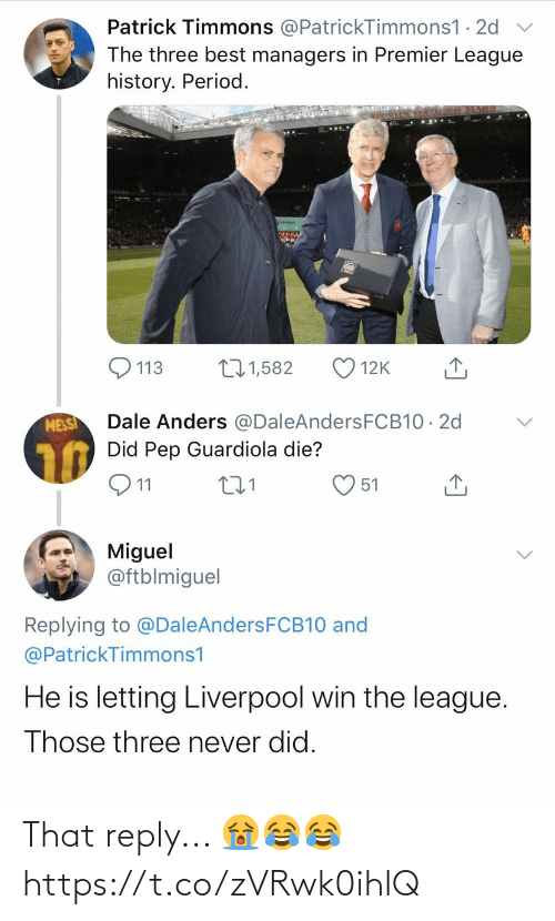 Miguel: Patrick Timmons @PatrickTimmons1 · 2d  The three best managers in Premier League  history. Period.  271,582  113  12K  Dale Anders @DaleAndersFCB10 · 2d  Did Pep Guardiola die?  MESSI  Q11  51  Miguel  @ftblmiguel  Replying to @DaleAndersFCB10 and  @PatrickTimmons1  He is letting Liverpool win the league.  Those three never did. That reply... 😭😂😂 https://t.co/zVRwk0ihlQ