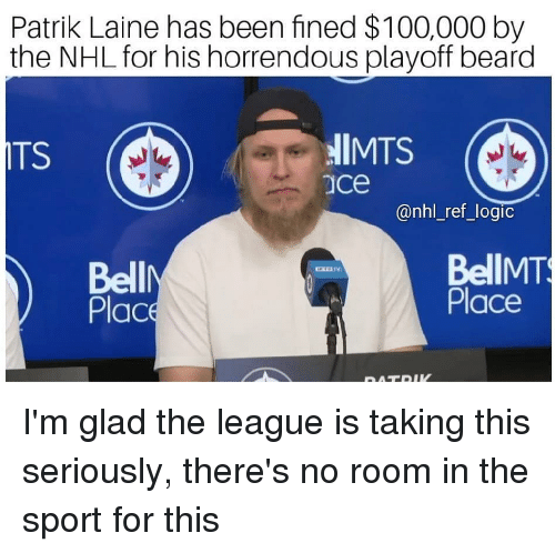 Anaconda, Beard, and Logic: Patrik Laine has been fined $100,000 by  the NHL for his horrendous playoff beard  ITS  llMTS  ace  @nhl_ref_logic  Bell  Plac  BellMT  Place I'm glad the league is taking this seriously, there's no room in the sport for this