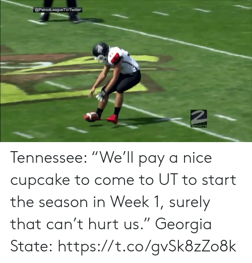 """Georgia: @PatriotLeagueTVTwitter  SPORTS Tennessee: """"We'll pay a nice cupcake to come to UT to start the season in Week 1, surely that can't hurt us.""""  Georgia State: https://t.co/gvSk8zZo8k"""