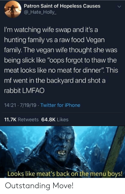 "Slick: Patron Saint of Hopeless Causes  @Hate_Holly  I'm watching wife swap and it's a  hunting family vs a raw food Vegan  family. The vegan wife thought she  being slick like ""oops forgot to thaw the  meat looks like no meat for dinner"". This  mf went in the backyard and shot a  rabbit LMFAO  14:21 7/19/19 Twitter for iPhone  11.7K Retweets 64.8K Likes  Looks like meat's back on the menu boys! Outstanding Move!"