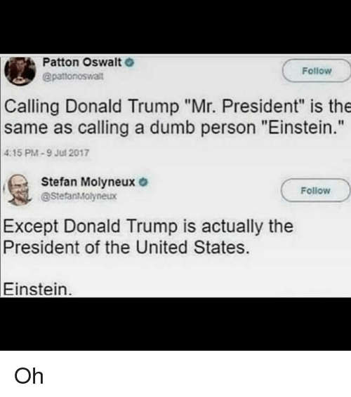 """Donald Trump, Dumb, and Memes: Patton Oswalt  @patonoswalit  Follow  Calling Donald Trump """"Mr. President"""" is the  as calling a dumb person """"Einstein.""""  same  4:15 PM-9 Jul 2017  Stefan Molyneux o  Follow  @StefanMolyneux  Except  Donald Trump is actually the  President  of the United States.  Einstein. Oh"""