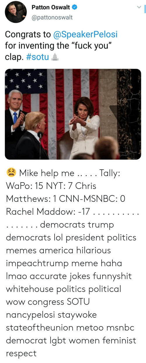 "America, Chris Matthews, and cnn.com: Patton Oswalt  @pattonoswalt  Congrats to @SpeakerPelosi  for inventing the fuck vou""  clap. #sotu 요 😫 Mike help me .. . . . Tally: WaPo: 15 NYT: 7 Chris Matthews: 1 CNN-MSNBC: 0 Rachel Maddow: -17 . . . . . . . . . . . . . . . . . democrats trump democrats lol president politics memes america hilarious impeachtrump meme haha lmao accurate jokes funnyshit whitehouse politics political wow congress SOTU nancypelosi staywoke stateoftheunion metoo msnbc democrat lgbt women feminist respect"