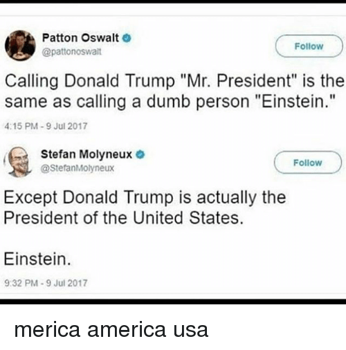 "America, Donald Trump, and Dumb: Patton Oswalt  @pattonoswalt  Follow  Calling Donald Trump ""Mr. President"" is the  same as calling a dumb person ""Einstein.""  4:15 PM-9 Jul 2017  Stefan Molyneux  @StefanMolyneux  Follow  Except Donald Trump is actually the  President of the United States  Einstein.  9:32 PM-9 Jul 2017 merica america usa"