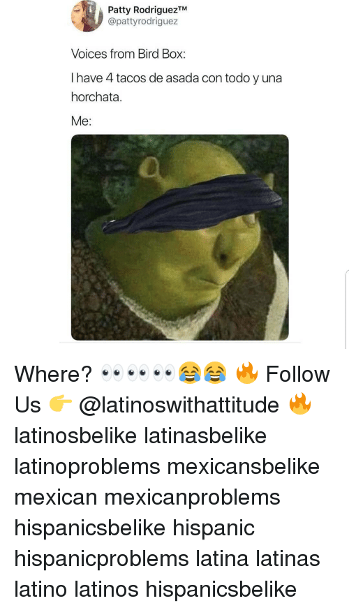 Latinos, Memes, and Mexican: Patty RodriguezTM  @pattyrodriguez  Voices from Bird Box  I have 4 tacos de asada con todo y una  horchata.  Me: Where? 👀👀👀😂😂 🔥 Follow Us 👉 @latinoswithattitude 🔥 latinosbelike latinasbelike latinoproblems mexicansbelike mexican mexicanproblems hispanicsbelike hispanic hispanicproblems latina latinas latino latinos hispanicsbelike