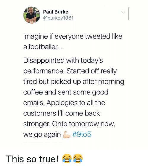 Disappointed, Memes, and True: Paul Burke  @burkey1981  Imagine if everyone tweeted like  a footballer  Disappointed with today's  performance. Started off really  tired but picked up after morning  coffee and sent some good  emails. Apologies to all the  customers I'll come back  stronger. Onto tomorrow now,  we go again This so true! 😂😂