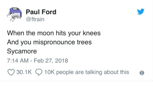 Ford, Moon, and Trees: Paul Ford  @ftrain  V1.3  When the moon hits your knees  And you mispronounce trees  Sycamore  7:14 AM - Feb 27, 2018  30.1K  10K people are talking about this