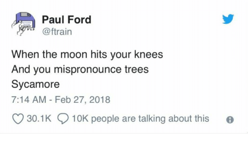 Ford, Moon, and Trees: Paul Ford  rorwy  @ftrain  When the moon hits your knees  And you mispronounce trees  Sycamore  7:14 AM - Feb 27, 2018  30.1K  10K people are talking about this