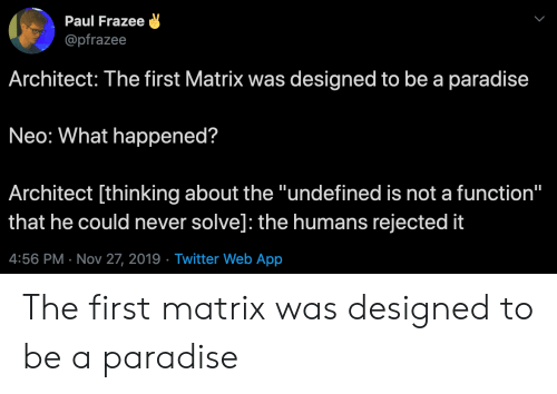 "Paradise, Twitter, and Matrix: Paul Frazee  @pfrazee  Architect: The first Matrix was designed to be a paradise  Neo: What happened?  Architect [thinking about the ""undefined is not a function""  that he could never solve]: the humans rejected it  4:56 PM Nov 27, 2019 Twitter Web App The first matrix was designed to be a paradise"