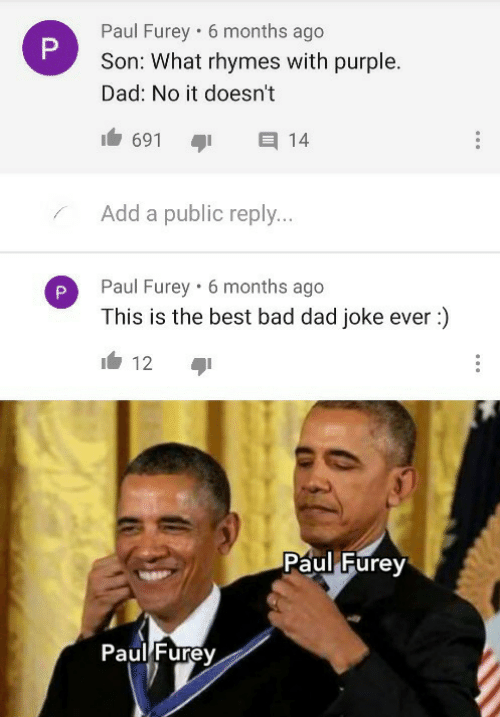 Purple: Paul Furey • 6 months ago  Son: What rhymes with purple.  Dad: No it doesn't  691  14  Add a public reply...  Paul Furey · 6 months ago  This is the best bad dad joke ever :)  12  Paul Furey  Paul Furey  P.