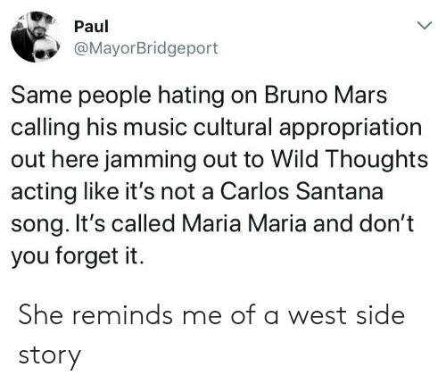 Bruno Mars: Paul  @MayorBridgeport  Same people hating on Bruno Mars  calling his music cultural appropriation  out here jamming out to Wild Thoughts  acting like it's not a Carlos Santana  song. It's called Maria Maria and don't  you forget it. She reminds me of a west side story