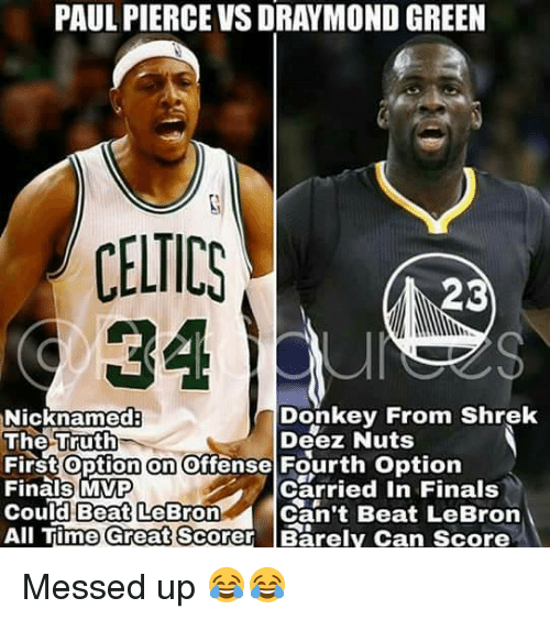 Deez Nuts: PAUL PIERCE VSDRAYMOND GREEN  CELTICS  23  Donkey From Shrek  Nicknamed  The Truth  Deez Nuts  First On  offense Fourth option  Carried in Finals  Finals MVP  Can't Beat LeBron  Could Beat LeBron  All Time Great  Scorer Barely can score Messed up 😂😂