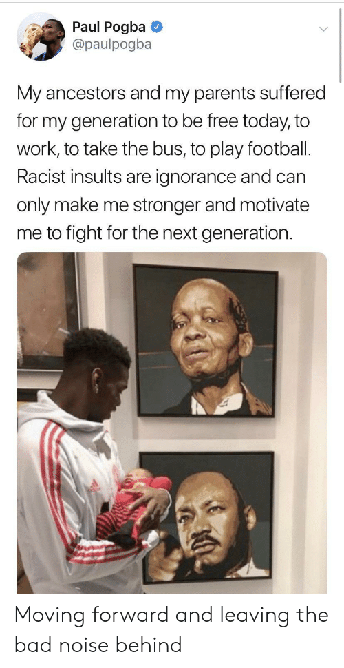 pogba: Paul Pogba  @paulpogba  My ancestors and my parents suffered  for my generation to be free today, to  work, to take the bus, to play football.  Racist insults are ignorance and can  only make me stronger and motivate  me to fight for the next generation Moving forward and leaving the bad noise behind