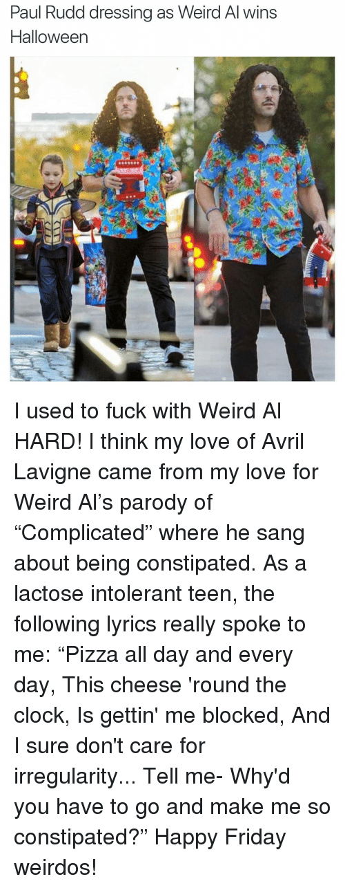 """Sang: Paul Rudd dressing as Weird Al wins  Halloween I used to fuck with Weird Al HARD! I think my love of Avril Lavigne came from my love for Weird Al's parody of """"Complicated"""" where he sang about being constipated. As a lactose intolerant teen, the following lyrics really spoke to me: """"Pizza all day and every day, This cheese 'round the clock, Is gettin' me blocked, And I sure don't care for irregularity... Tell me- Why'd you have to go and make me so constipated?"""" Happy Friday weirdos!"""