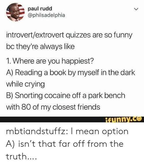 bench: paul rudd  @philsadelphia  introvert/extrovert quizzes are so funny  bc they're always like  1. Where are you happiest?  A) Reading a book by myself in the dark  while crying  B) Snorting cocaine off a park bench  with 80 of my closest friends  ifunny.co mbtiandstuffz:  I mean option A) isn't that far off from the truth….