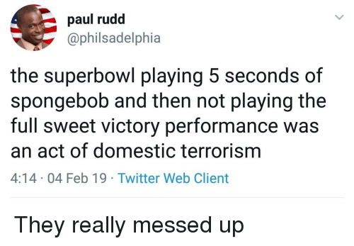 SpongeBob, Twitter, and Superbowl: paul rudd  @philsadelphia  the superbowl playing 5 seconds of  spongebob and then not playing the  full sweet victory performance was  an act of domestic terrorism  4:14 04 Feb 19 Twitter Web Client They really messed up