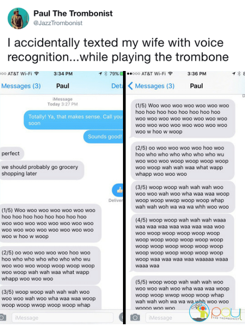 Whap: Paul The Trombonist  @JazzTrombonist  I accidentally texted my wife with voice  recognition...while playing the trombone   oo AT&T Wi-Fi令  3:34 PM  イ* 79%  ·.ooo AT&T Wi-Fi令  3:36 PM  Messages (3) Paul  Det Messages (3) Paul  iMessage  Today 3:27 PM  (1/5) Woo woo woo woo woo woo woo  hoo hoo hoo hoo hoo hoo hoo hoo  woo woo woo woo woo woo woO woo  woo wOO wOo woO woo woO WOO woo  woo w hoo w woop  Totally! Ya, that makes sense. Call you  soon  Sounds good!  (2/5) oo woo woo woo woo hoo woo  hoo who who who who who who wu  woo wo0 woo woop woop woop woop  woo woop wah wah waa what wapp  whapp woo woo woo  perfect  we should probably go grocery  shopping later  (3/5) woop woop wah wah wah woo  woo woo wah woo wha waa waa woop  woop woop wwop woop woop whap  wah wah woh wa wa wa whh woo woo  Delive  (1/5) Woo woo woo woo woo woo woo  hoo hoo hoo hoo hoo hoo hoo hoo  woo woo woO wOO woo woo wo0 woo  WOO wOO wOo woO WOO WOO wOO woo  woo w hoo w woop  (4/5) woop woop wah wah wah waaa  waa waa waa waa waa waa waa woo  woo woop woop woop woop woop  woop woop woop woop woop woop  woop woop woop woop woop woop  woop woop woop woop woop woop  woop waa waa waa waa waaaaa waaa  waaa waa  (2/5) oo woo woo woo woo hoo woo  hoo who who who who who who wu  woo woo woo woop woop woop woop  woo woop wah wah waa what wapp  whapp woo woo woo  (3/5) woop woop wah wah wah woo  woo woo wah woo wha waa waa woop  woop woop wwop woop woop whap  (5/5) woop woop wah wah wah woo  woo woo wah woo wha waa waa woop  woop woop wwop woop woop whap  wah wah woh wa wa wa whh woo woo  Message  Message