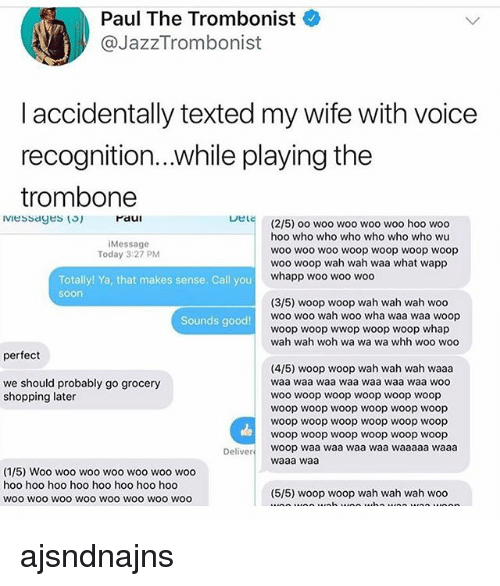 Whap: Paul The Trombonist  @JazzTrombonist  l accidentally texted my wife with voice  recognition...while playing the  trombone  Paui  Lel  (2/5) oo woo woo woo woo hoo woo  hoo who who who who who who wu  woo wo0 woo woop woop woop woop  woo woop wah wah waa what wapp  whapp woo woo woo  iMessage  Today 3:27 PM  Totally! Ya, that makes sense. Call you  soon  (3/5) woop woop wah wah wah woo  woo woo wah woo wha waa waa woop  woop woop wwop woop woop whap  wah wah woh wa wa wa whh woo woo  Sounds good!  perfect  (4/5) woop woop wah wah wah waaa  waa waa waa waa waa waa waa woo  woo woop woop woop woop woop  woop woop woop woop woop woop  woop woop woop woop woop woop  woop woop woop woop woop woop  woop waa waa waa waa waaaaa waaa  waaa waa  we should probably go grocery  shopping later  Deliver  (1/5) Woo woo woo woo woo woo woo  hoo hoo hoo hoo hoo hoo hoo hoo  woo wOO woO WOO WOO WOO WOo woo  (5/5) woop woop wah wah wah woo ajsndnajns