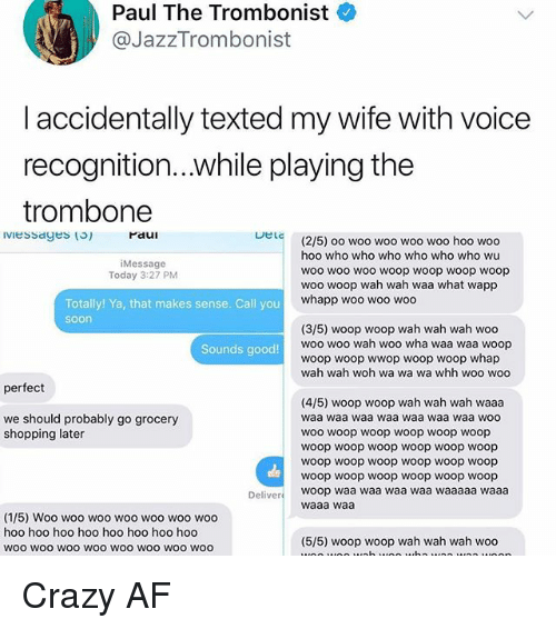 Whap: Paul The Trombonist  @JazzTrombonist  laccidentally texted my wife with voice  recognition...while playing the  trombone  raui  DeLc  (2/5) oo woo woo woo woo hoo woo  hoo who who who who who who wu  woo woo woo woop woop woop woop  woo woop wah wah waa what wapp  whapp woo woo woo  Message  Today 3:27 PM  Totally! Ya, that makes sense. Call you  soon  (3/5) woop woop wah wah wah woo  woo woo wah woo wha waa waa woop  woop woop wwop woop woop whap  wah wah woh wa wa wa whh woo woo  Sounds good!  perfect  (4/5) woop woop wah wah wah waaa  waa waa waa waa waa waa waa woo  WOo woop woop woop woop woop  woop woop woop woop woop woop  woop woop woop woop woop woop  woop woop woop woop woop woop  we should probably go grocery  shopping later  Deliver woop waa waa waa waa waaaaa waaa  waaa waa  (1/5) Woo woo woo woo woo woo woo  hoo hoo hoo hoo hoo hoo hoo hoo  woo wOO woO woo woo wOO WOo woo  (5/5) woop woop wah wah wah woo Crazy AF