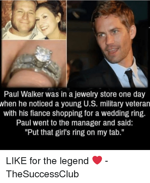 "Girls, Memes, and Paul Walker: Paul Walker was in a jewelry store one day  when he noticed a young U.S. military veteran  with his fiance shopping for a wedding ring.  Paul went to the manager and said:  ""Put that girl's ring on my tab."" LIKE for the legend ❤️ - TheSuccessClub"