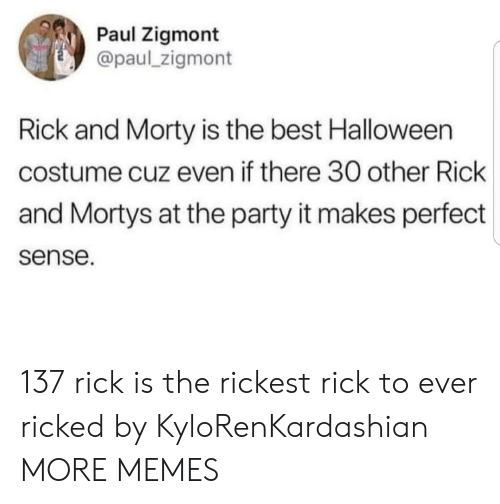 Rick and Morty: Paul Zigmont  @paul_zigmont  Rick and Morty is the best Halloween  costume cuz even if there 30 other Rick  and Mortys at the party it makes perfect  sense. 137 rick is the rickest rick to ever ricked by KyloRenKardashian MORE MEMES