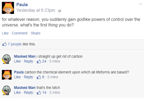 Bitch, Control, and Godlike: Paula  Yesterday at 6:23pm  for whatever reason, you suddenly gain godlike powers of control over the  universe. what's the first thing you do?  Like · Comment - Share  37 people like this.  Masked Man i straight up get rid of carbon  Like - Reply 6 24 - 5 mins  Paula carbon the chemical element upon which all lifeforms are based?  Like - Reply 38 - 5 mins  Masked Man that's the bitch  Like - Reply 6 14 - 5 mins