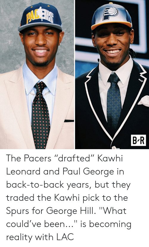 "Spurs: PAVSER  B R The Pacers ""drafted"" Kawhi Leonard and Paul George in back-to-back years, but they traded the Kawhi pick to the Spurs for George Hill.  ""What could've been..."" is becoming reality with LAC"