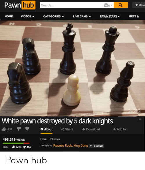 Views From: Pawn hub  1 Uplo:  Search...  VIDEOS ▼  HOME  CATEGORIES ▼  LIVE CAMS ▼  PAWNSTARS ▼  MEET &  212 3  White pawn destroyed by 5 dark knights  O About  I Download  Like  < Share  + Add to  498,319 VIEWS  From: Unknown  pornstars: Pawney Rook, King Dong + Suggest  78%  1726  459 Pawn hub