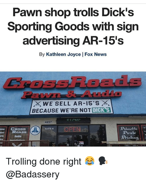Dicks, Memes, and News: Pawn shop trolls Dick's  Sporting Goods with sign  advertising AR-15's  By Kathleen Joyce | Fox News  CROSsRoads  EW  WE SELL AR-15'S ×  BECAUSE WE'RE NOT DICK S  4257  Palmelto  Pirale  Piing  atin  CROSS  OPEN  SUITE-A  esROADS  rts  Audio  lrs Trolling done right 😂 🗣 @Badassery
