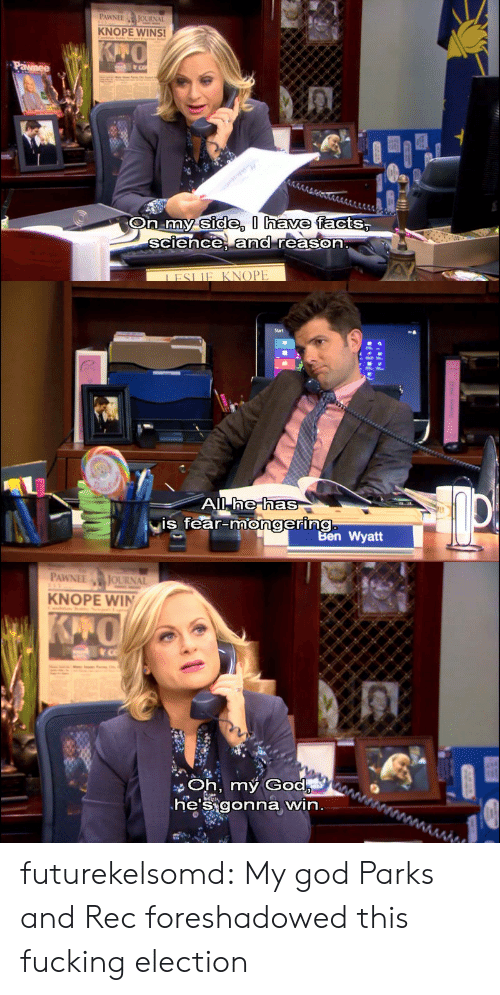 Mongering: PAWNEEJOURNAL  KNOPE WINS!  side, I have  On my facts,  sciece, and reason  IFSLIE KNOPE   he has  is fear-mongering  Ben Wyatt   PAWNEE JOURNAL  KNOPE WIN  Oh, my God  heSigonna win futurekelsomd:  My god Parks and Rec foreshadowed this fucking election