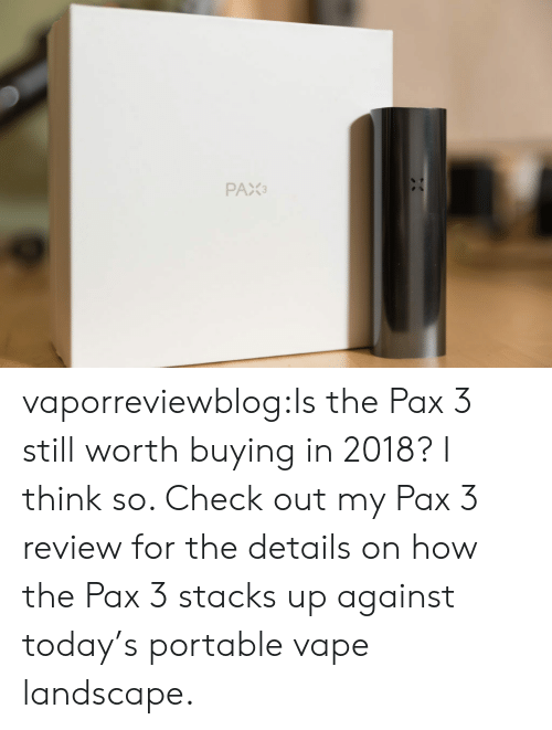 Stacks: PAX3 vaporreviewblog:Is the Pax 3 still worth buying in 2018? I think so. Check out my Pax 3 review for the details on how the Pax 3 stacks up against today's portable vape landscape.
