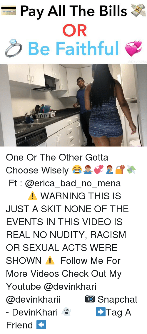 Bad, Memes, and Racism: Pay All The Bills  OR  Be Faithful One Or The Other Gotta Choose Wisely 😂🤷🏽‍♂️💞🤦🏽‍♂️🔐💸 ━━━━━━━ Ft : @erica_bad_no_mena ━━━━━━━ ⚠️ WARNING THIS IS JUST A SKIT NONE OF THE EVENTS IN THIS VIDEO IS REAL NO NUDITY, RACISM OR SEXUAL ACTS WERE SHOWN ⚠️ ━━━━━━━ Follow Me For More Videos Check Out My Youtube @devinkhari @devinkharii ━━━━━━━ 📷 Snapchat - DevinKhari 👻 ━━━━━━━ ➡️Tag A Friend ⬅️