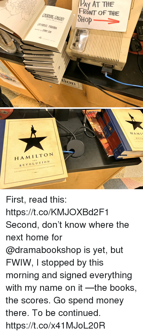 Be Continued: PAy AT THE  FRONT OF THE  SHoP  TYORNING, GNIGHT  LIN-HANUEL MIRANDA  JONNY SUN  ir   HA M ILTON  THE  REVOLUTION  LIN MANUEL MIRAND A  JEREMY McCARTER First, read this: https://t.co/KMJOXBd2F1  Second, don't know where the next home for @dramabookshop is yet, but FWIW, I stopped by this morning and signed everything with my name on it —the books, the scores. Go spend money there. To be continued. https://t.co/x41MJoL20R