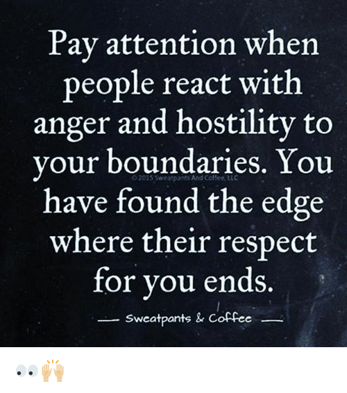 Memes, Respect, and Coffee: Pay attention when  people react with  anger and hostility to  your boundaries. You  have found the edge  where their respect  for you ends  2015 Sweatpants And Coffee, LLC  Sweatpants & Coffee  wca 👀🙌🏼