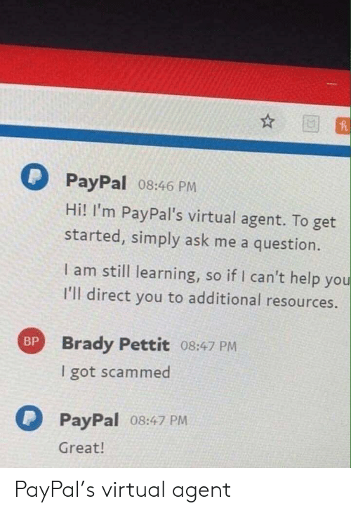 Help, Paypal, and Brady: PayPal 08:46 PM  Hi! I'm PayPal's virtual agent. To get  started, simply ask me a question.  I am still learning, so if I can't help you  I'll direct you to additional resources.  Brady Pettit 08:47 PM  I got scammed  PayPal 08:47 PM  Great! PayPal's virtual agent