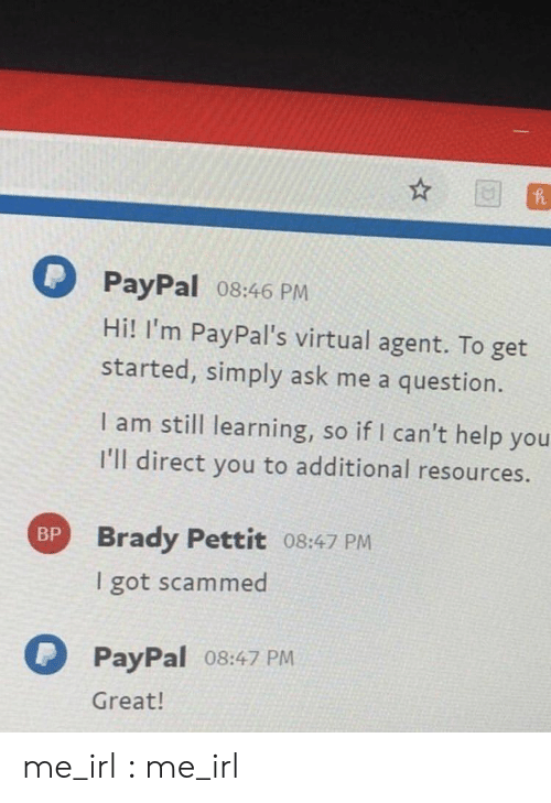 Paypal: PayPal 08:46 PM  Hi! I'm PayPal's virtual agent. To get  started, simply ask me a question.  I am still learning, so if I can't help you  I'll direct you to additional resources.  Brady Pettit 08:47 PM  I got scammed  BP  PayPal o8:47 PM  Great! me_irl : me_irl
