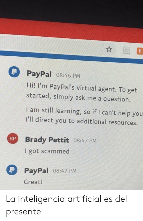 Help, Paypal, and Artificial: PayPal 08:46 PM  Hi! I'm PayPal's virtual agent. To get  started, simply ask me a question.  I am still learning, so if I can't help you  I'll direct you to additional resources.  Brady Pettit 08:47 PM  I got scammed  BP  PayPal o8:47 PM  Great! La inteligencia artificial es del presente
