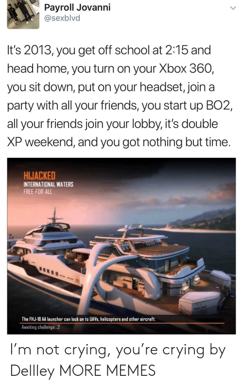 Crying, Dank, and Friends: Payroll Jovanni  @sexblvd  It's 2013, you get off school at 2:15 and  head home, you turn on your Xbox 360,  you sit down, put on your headset, join a  party with all your friends, you start up BO2,  all your friends join your lobby, it's double  XP weekend, and you got nothing but time.  HIJACKED  INTERNATIONAL WATERS  FREE-FOR-ALL  The FHJ-18 AA launcher can lack on to UAVs, helicopters and other aircraft.  Awaiting challenge...2 I'm not crying, you're crying by Dellley MORE MEMES