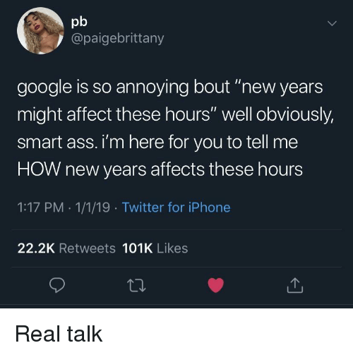 """So Annoying: pb  @paigebrittany  google is so annoying bout """"new years  might affect these hours"""" well obviously,  smart ass. i'm here for you to tell me  HOW new years affects these hours  1:17 PM . 1/1/19 Twitter for iPhone  22.2K Retweets 101K Likes Real talk"""