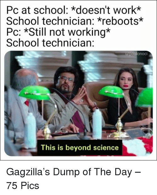 Technician: Pc at school: *doesn't work*  School technician: reboots*  Pc: *S not working*  School technician:  olonocI  This is beyond science Gagzilla's Dump of The Day – 75 Pics