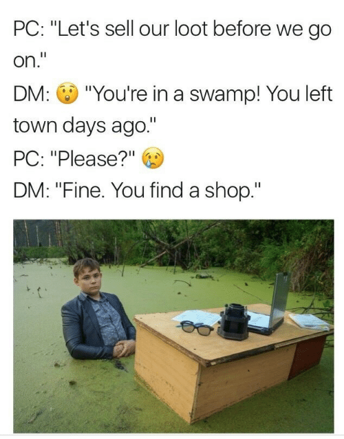 """Shop, You, and Town: PC: """"Let's sell our loot before we go  on.""""  DM: """"You're in a swamp! You left  town days ago.""""  PC: """"Please?""""  DM: """"Fine. You find a shop."""""""
