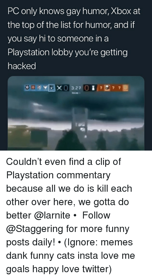 Is Kill: PC only knows gay humor, Xbox at  the top of the list for humor, and if  you say hi to someone in a  Playstation lobby you're getting  hacked  3:27 Couldn't even find a clip of Playstation commentary because all we do is kill each other over here, we gotta do better @larnite • ➫➫➫ Follow @Staggering for more funny posts daily! • (Ignore: memes dank funny cats insta love me goals happy love twitter)
