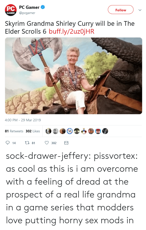 shirley: PC PC Gamer  @pcgamer  Follow  GAMER  Skyrim Grandma Shirley Curry will be in The  Elder Scrolls 6 buff.ly/2uzojHR  4:00 PM - 29 Mar 2019  81 Retweets 302 Likes  ti 81  14  302 sock-drawer-jeffery:  pissvortex: as cool as this is i am overcome with a feeling of dread at the prospect of a real life grandma in a game series that modders love putting horny sex mods in