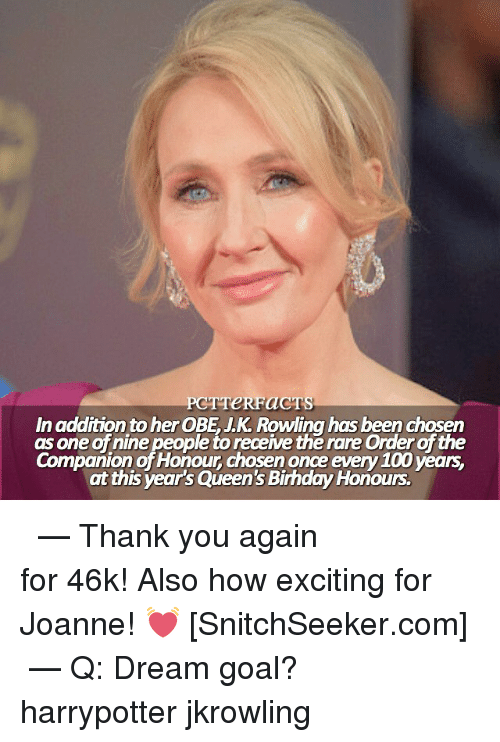 thank you again: PCT TeRFaCTS  In addition to her OBE JK Rowling has been chosen  as one of nine people to receive the rare Orderofthe  Companion of Honour chosen once every 100 years.  at this year's Queen's BirhdayHonours. ϟ ⠀⠀⠀⠀⠀⠀⠀⠀⠀⠀⠀⠀⠀ — Thank you again for 46k! Also how exciting for Joanne! 💓 [SnitchSeeker.com] ⠀⠀⠀⠀⠀⠀⠀⠀⠀⠀⠀⠀⠀ — Q: Dream goal? harrypotter jkrowling