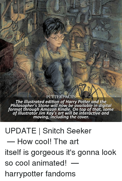 Amazon, Harry Potter, and Memes: PCTTERFACTS  The illustrated edition of Harry Potter and the  Philosopher's Stone will now be available in digital  format through Amazon Kindle. On top of that, some  of illustrator Jim Kay's art will be interactive and  moving, including the cover. UPDATE | Snitch Seeker ⠀⠀⠀⠀⠀⠀⠀⠀⠀⠀⠀⠀⠀ — How cool! The art itself is gorgeous it's gonna look so cool animated! ⠀⠀⠀⠀⠀⠀⠀⠀⠀⠀⠀⠀⠀ — harrypotter fandoms