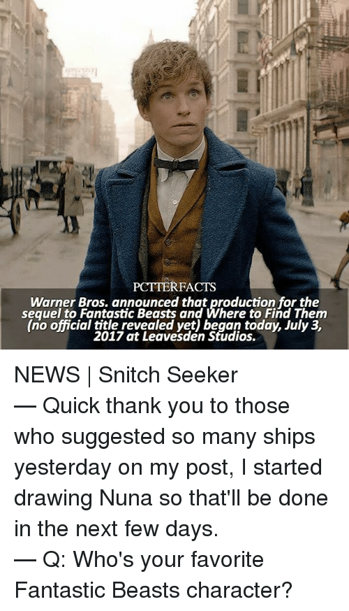 fantastic beasts: PCTTERFACTS  Warner Bros. announced that production for the  sequel to Fantastic Beasts and Where to Find Them  (no official title revealed yet) began today, July 3,  2017 at Leavesden Studios. NEWS | Snitch Seeker ⠀⠀⠀⠀⠀⠀⠀⠀⠀⠀⠀⠀⠀ — Quick thank you to those who suggested so many ships yesterday on my post, I started drawing Nuna so that'll be done in the next few days. ⠀⠀⠀⠀⠀⠀⠀⠀⠀⠀⠀⠀⠀ — Q: Who's your favorite Fantastic Beasts character?