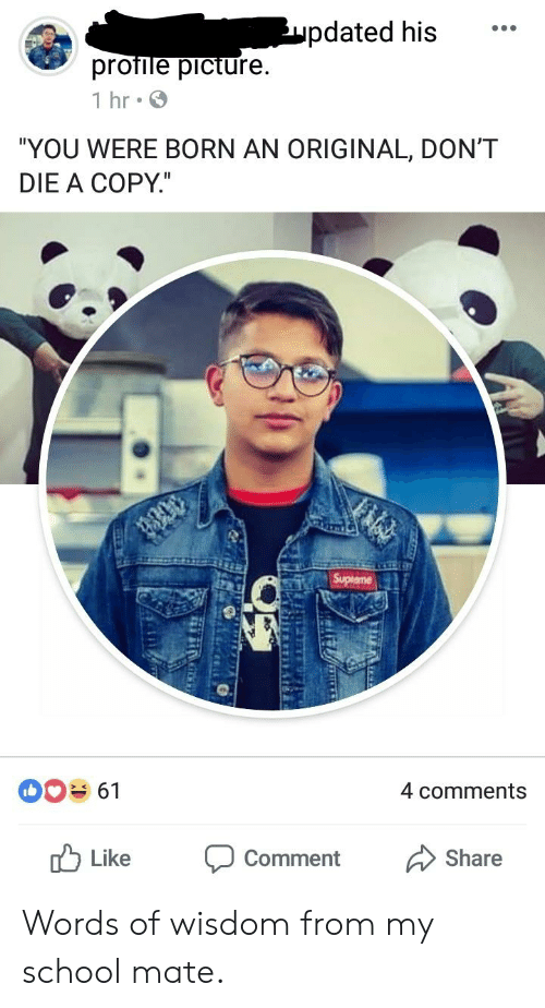"""School, Wisdom, and Indianpeoplefacebook: pdated his  profile picture  1 hr  """"YOU WERE BORN AN ORIGINAL, DON'T  DIE A COPY.""""  4 comments  r Like Comment Share Words of wisdom from my school mate."""