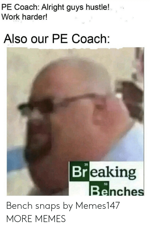 hustle: PE Coach: Alright guys hustle!  Work harder!  Also our PE Coach:  35  Breaking  Benches Bench snaps by Memes147 MORE MEMES