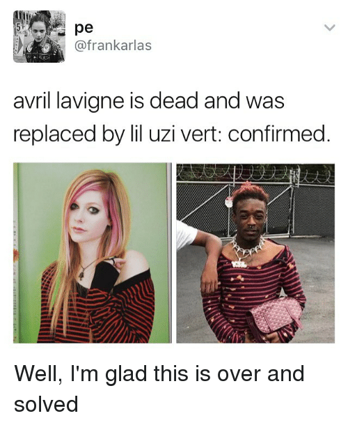 Gladded: pe  @frankarlas  avril lavigne is dead and  was  replaced by iluzi vert: confirmed. Well, I'm glad this is over and solved