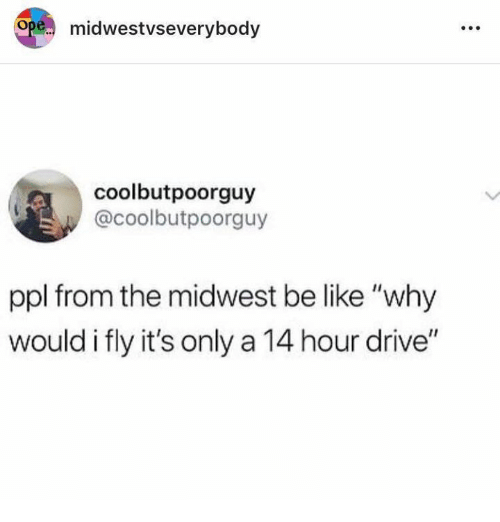 "Be Like, Drive, and Humans of Tumblr: pe.. midwestvseverybody  coolbutpoorguy  @coolbutpoorguy  ppl from the midwest be like ""why  would i fly it's only a 14 hour drive"